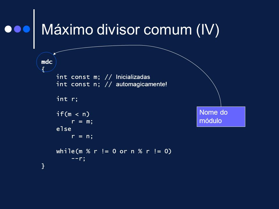 Máximo divisor comum (IV) mdc { int const m; // Inicializadas int const n; // automagicamente! int r; if(m < n) r = m; else r = n; while(m % r != 0 or