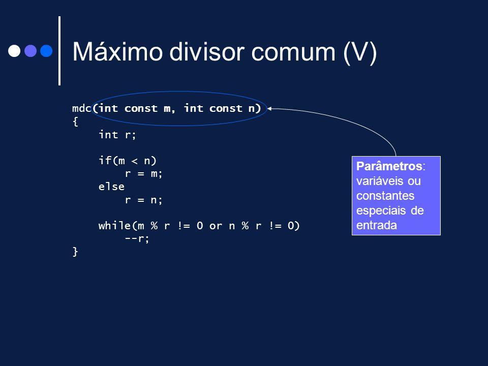 Máximo divisor comum (V) mdc(int const m, int const n) { int r; if(m < n) r = m; else r = n; while(m % r != 0 or n % r != 0) --r; } Parâmetros: variáv