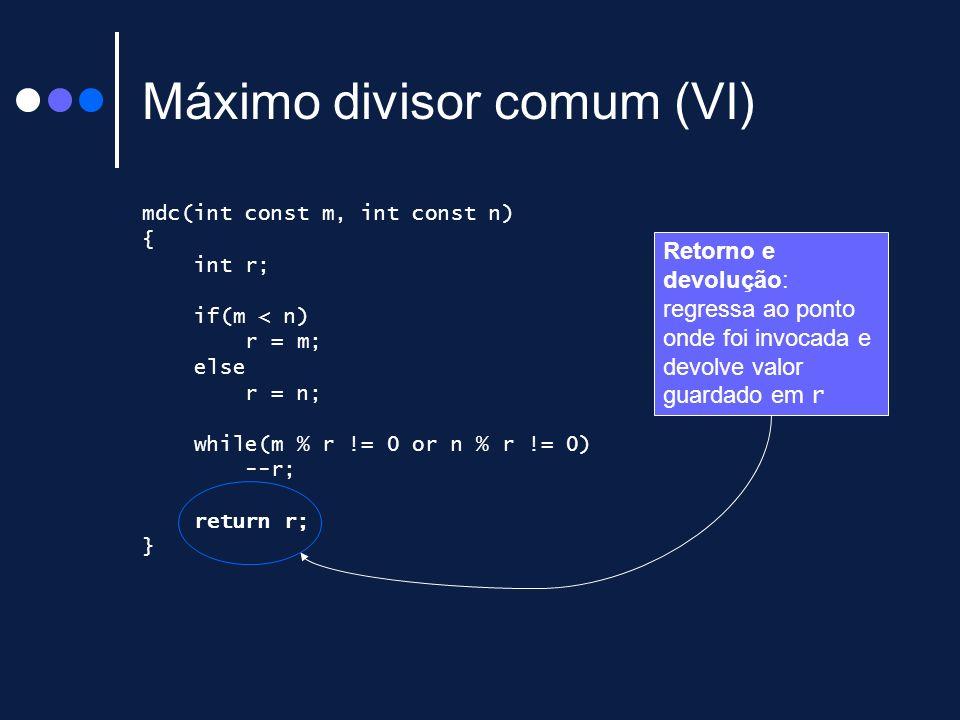 Máximo divisor comum (VI) mdc(int const m, int const n) { int r; if(m < n) r = m; else r = n; while(m % r != 0 or n % r != 0) --r; return r; } Retorno