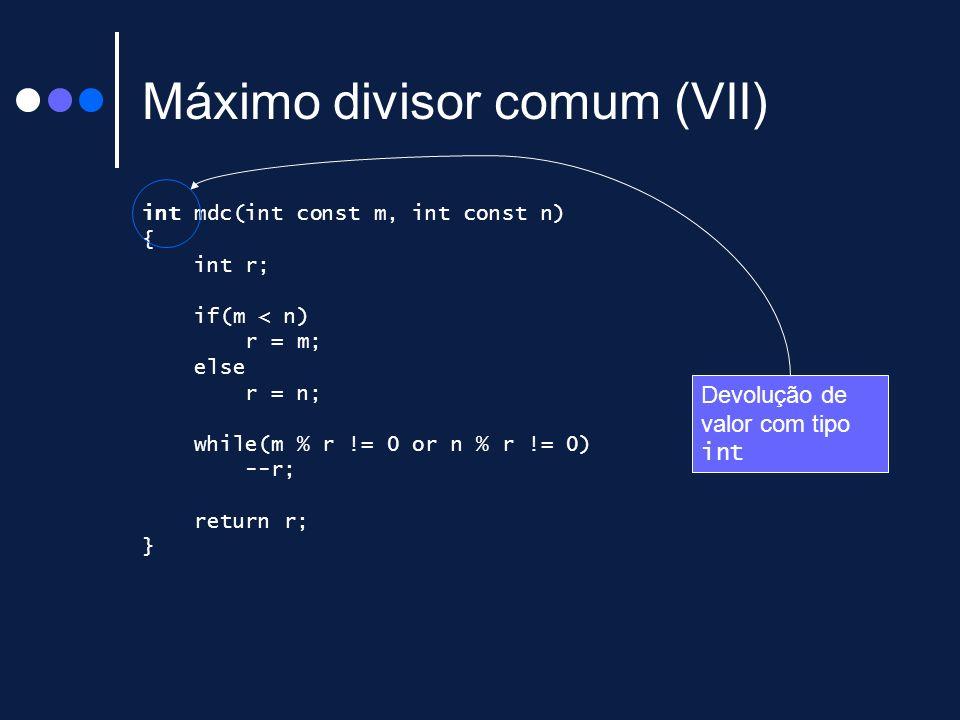 Máximo divisor comum (VII) int mdc(int const m, int const n) { int r; if(m < n) r = m; else r = n; while(m % r != 0 or n % r != 0) --r; return r; } De