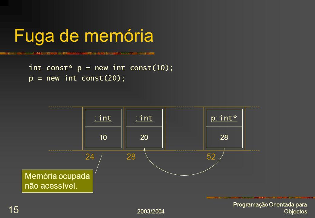 2003/2004 Programação Orientada para Objectos 15 Fuga de memória int const* p = new int const(10); p = new int const(20); 242852 10 : int 20 : int 28 p: int* Memória ocupada não acessível.