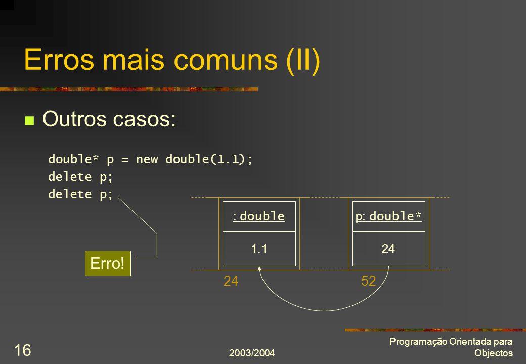 2003/2004 Programação Orientada para Objectos 16 Erros mais comuns (II) Outros casos: double* p = new double(1.1); delete p; 2452 1.1 : double 24 p: double* Erro!