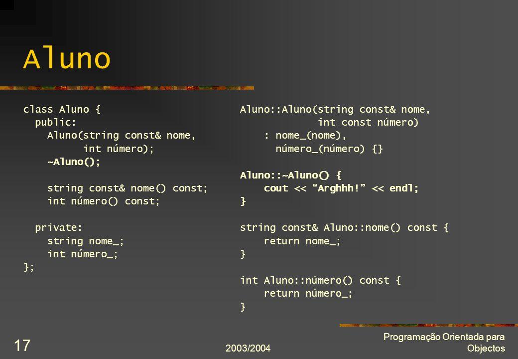2003/2004 Programação Orientada para Objectos 17 Aluno class Aluno { public: Aluno(string const& nome, int número); ~Aluno(); string const& nome() const; int número() const; private: string nome_; int número_; }; Aluno::Aluno(string const& nome, int const número) : nome_(nome), número_(número) {} Aluno::~Aluno() { cout << Arghhh.