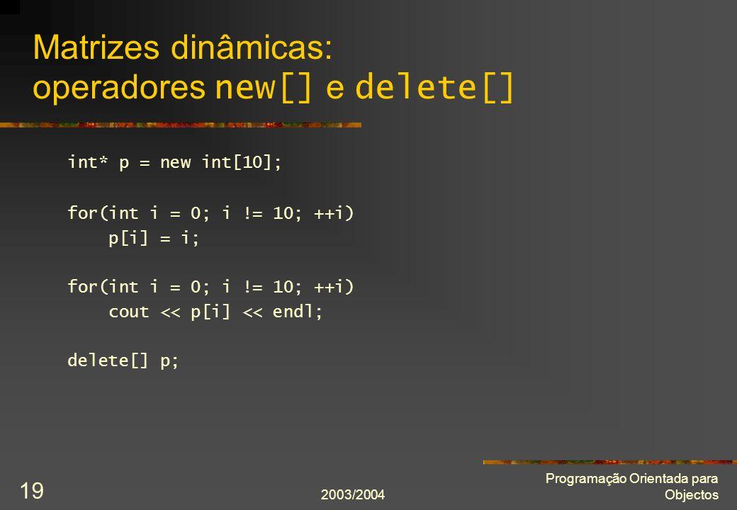 2003/2004 Programação Orientada para Objectos 19 Matrizes dinâmicas: operadores new[] e delete[] int* p = new int[10]; for(int i = 0; i != 10; ++i) p[i] = i; for(int i = 0; i != 10; ++i) cout << p[i] << endl; delete[] p;