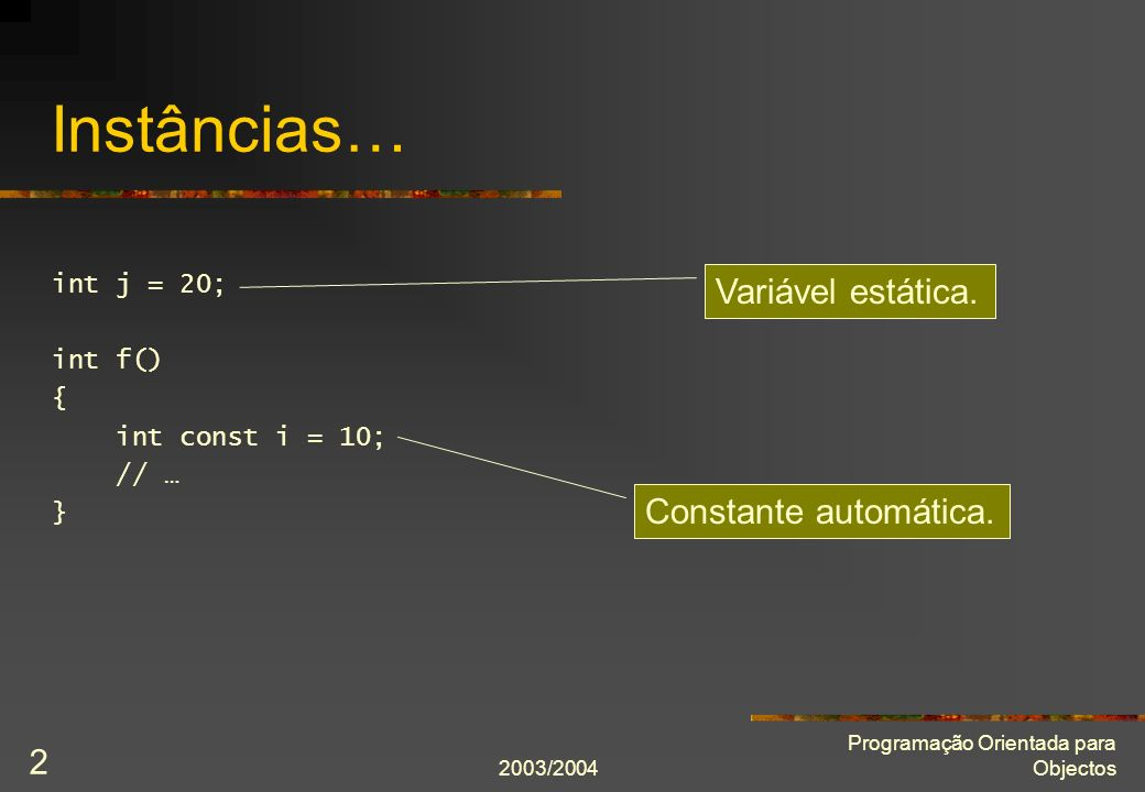 2003/2004 Programação Orientada para Objectos 2 Instâncias… int j = 20; int f() { int const i = 10; // … } Constante automática.