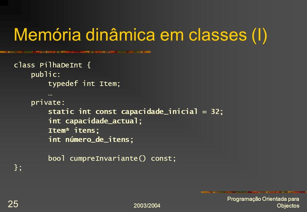 2003/2004 Programação Orientada para Objectos 25 Memória dinâmica em classes (I) class PilhaDeInt { public: typedef int Item; … private: static int const capacidade_inicial = 32; int capacidade_actual; Item* itens; int número_de_itens; bool cumpreInvariante() const; };