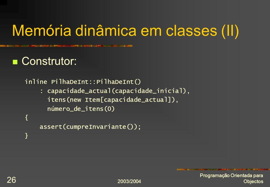 2003/2004 Programação Orientada para Objectos 26 Memória dinâmica em classes (II) Construtor: inline PilhaDeInt::PilhaDeInt() : capacidade_actual(capacidade_inicial), itens(new Item[capacidade_actual]), número_de_itens(0) { assert(cumpreInvariante()); }