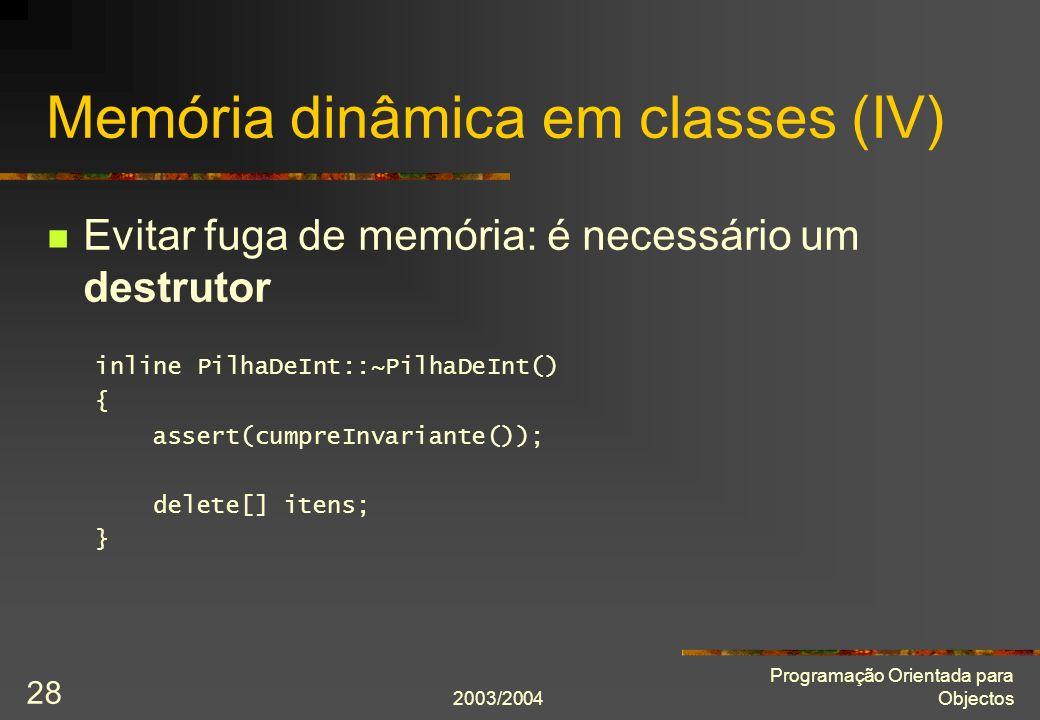 2003/2004 Programação Orientada para Objectos 28 Memória dinâmica em classes (IV) Evitar fuga de memória: é necessário um destrutor inline PilhaDeInt::~PilhaDeInt() { assert(cumpreInvariante()); delete[] itens; }