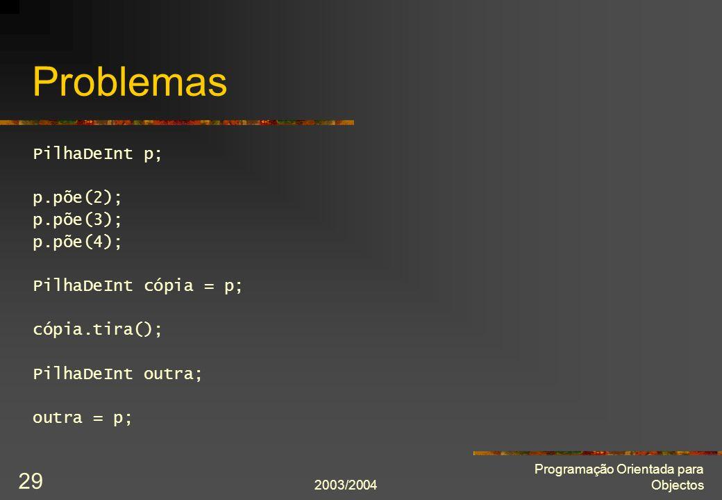 2003/2004 Programação Orientada para Objectos 29 Problemas PilhaDeInt p; p.põe(2); p.põe(3); p.põe(4); PilhaDeInt cópia = p; cópia.tira(); PilhaDeInt outra; outra = p;