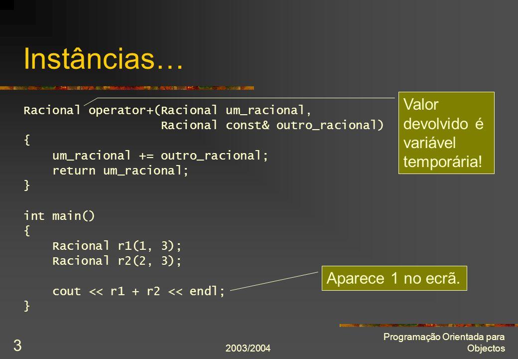2003/2004 Programação Orientada para Objectos 3 Instâncias… Racional operator+(Racional um_racional, Racional const& outro_racional) { um_racional += outro_racional; return um_racional; } int main() { Racional r1(1, 3); Racional r2(2, 3); cout << r1 + r2 << endl; } Aparece 1 no ecrã.