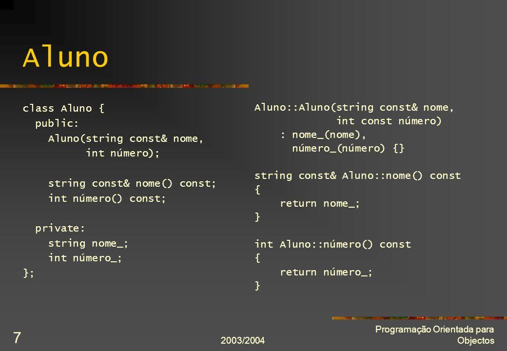 2003/2004 Programação Orientada para Objectos 7 Aluno class Aluno { public: Aluno(string const& nome, int número); string const& nome() const; int número() const; private: string nome_; int número_; }; Aluno::Aluno(string const& nome, int const número) : nome_(nome), número_(número) {} string const& Aluno::nome() const { return nome_; } int Aluno::número() const { return número_; }