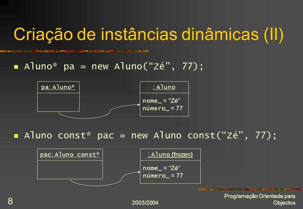 2003/2004 Programação Orientada para Objectos 8 Aluno* pa = new Aluno(Zé, 77); Aluno const* pac = new Aluno const(Zé, 77); Criação de instâncias dinâmicas (II) pa : Aluno* nome_ = Zé número_ = 77 : Alunopac : Aluno const* nome_ = Zé número_ = 77 : Aluno {frozen}