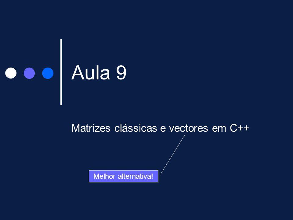 Aula 9 Matrizes clássicas e vectores em C++ Melhor alternativa!