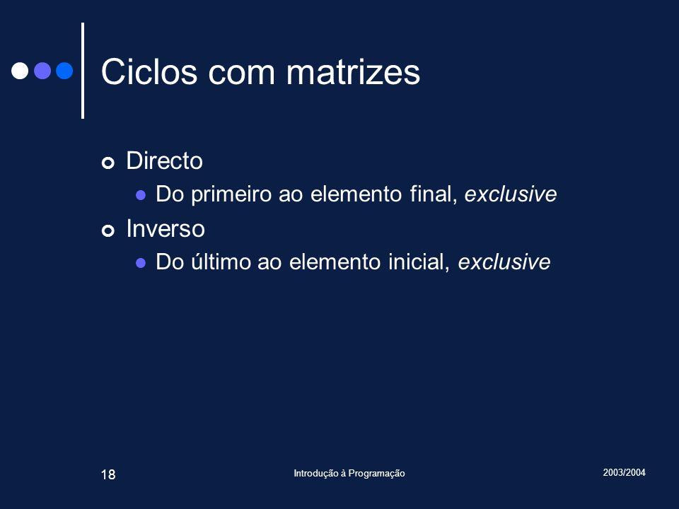 2003/2004 Introdução à Programação 18 Ciclos com matrizes Directo Do primeiro ao elemento final, exclusive Inverso Do último ao elemento inicial, excl