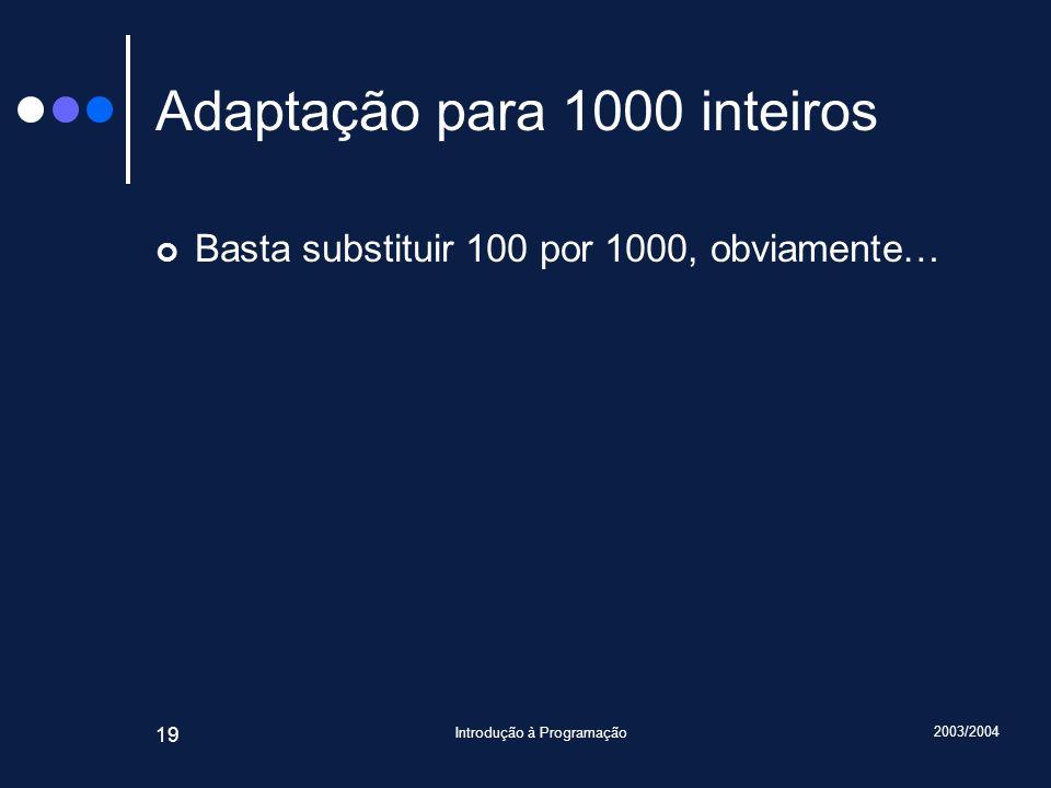 2003/2004 Introdução à Programação 19 Adaptação para 1000 inteiros Basta substituir 100 por 1000, obviamente…