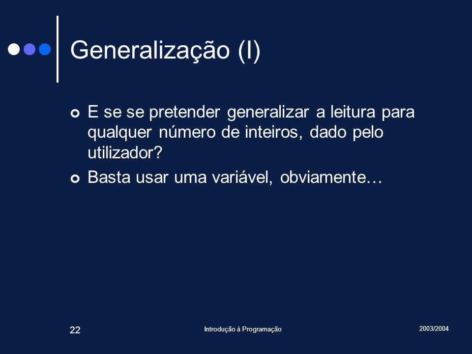 2003/2004 Introdução à Programação 22 Generalização (I) E se se pretender generalizar a leitura para qualquer número de inteiros, dado pelo utilizador