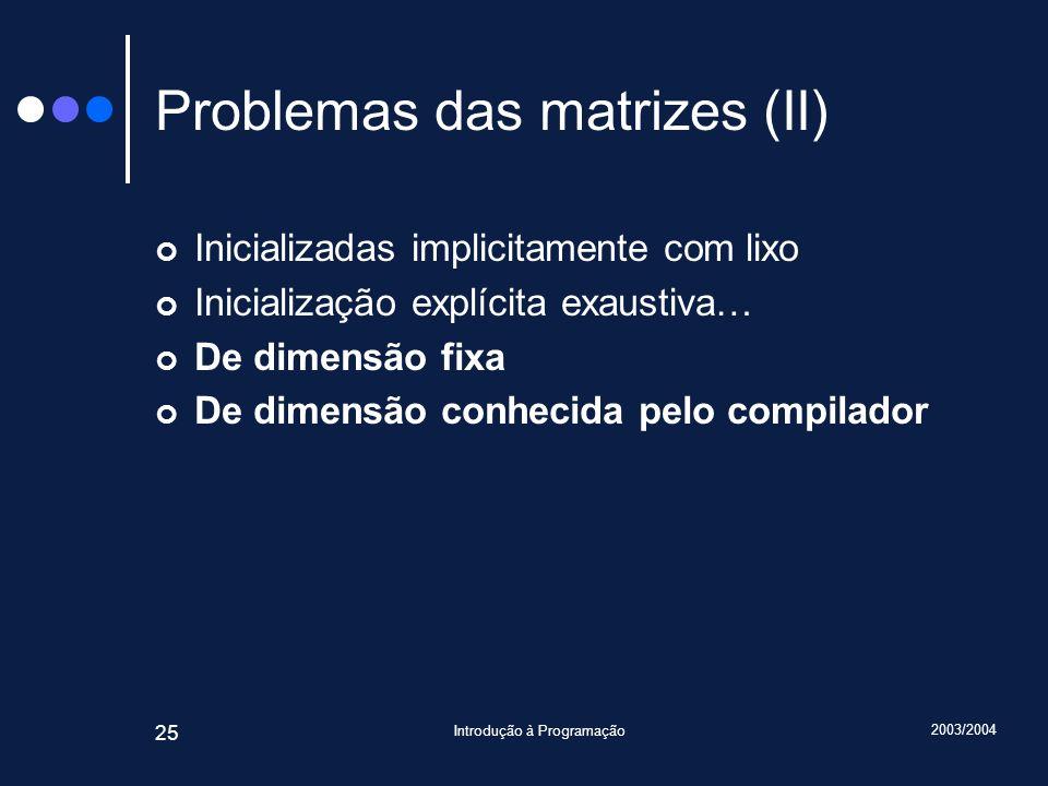 2003/2004 Introdução à Programação 25 Problemas das matrizes (II) Inicializadas implicitamente com lixo Inicialização explícita exaustiva… De dimensão