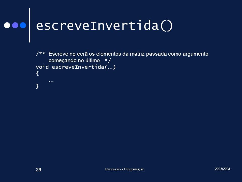 2003/2004 Introdução à Programação 29 escreveInvertida() /** Escreve no ecrã os elementos da matriz passada como argumento começando no último. */ voi