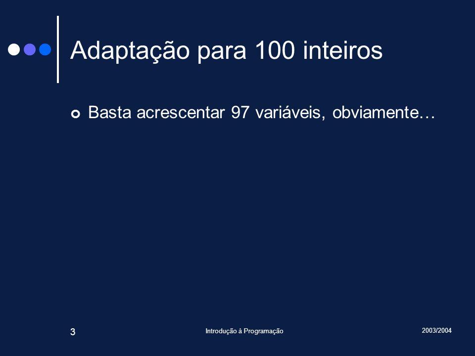 2003/2004 Introdução à Programação 3 Adaptação para 100 inteiros Basta acrescentar 97 variáveis, obviamente…