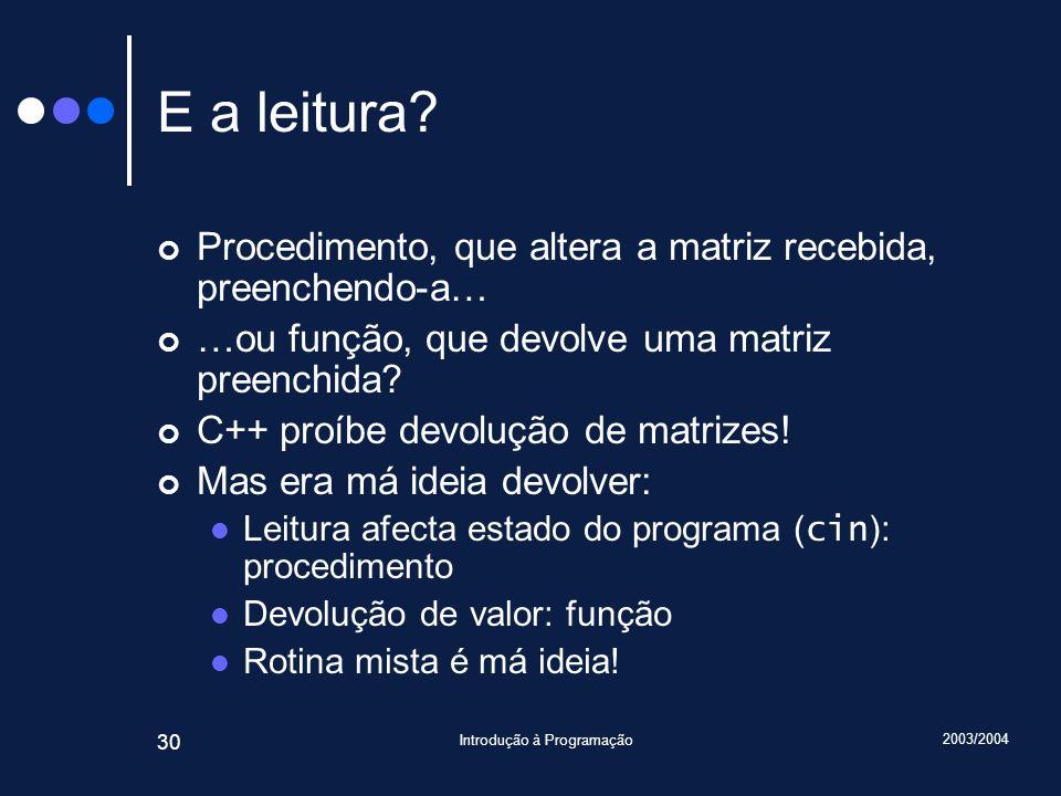 2003/2004 Introdução à Programação 30 E a leitura? Procedimento, que altera a matriz recebida, preenchendo-a… …ou função, que devolve uma matriz preen