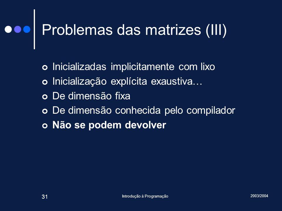 2003/2004 Introdução à Programação 31 Problemas das matrizes (III) Inicializadas implicitamente com lixo Inicialização explícita exaustiva… De dimensã