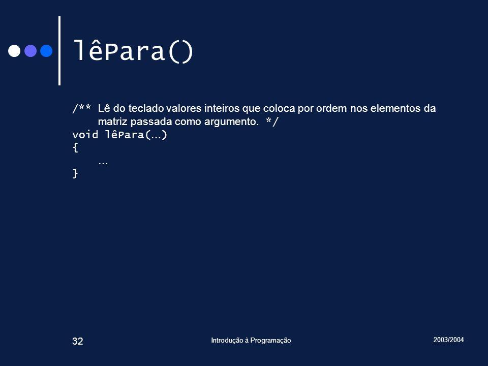2003/2004 Introdução à Programação 32 lêPara() /** Lê do teclado valores inteiros que coloca por ordem nos elementos da matriz passada como argumento.