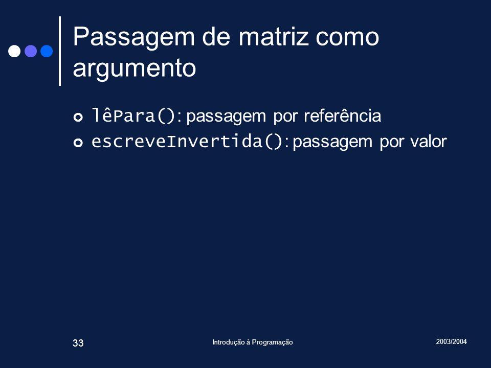 2003/2004 Introdução à Programação 33 Passagem de matriz como argumento lêPara() : passagem por referência escreveInvertida() : passagem por valor