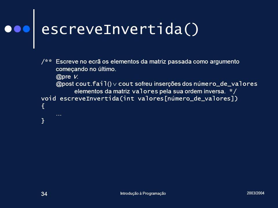 2003/2004 Introdução à Programação 34 escreveInvertida() /** Escreve no ecrã os elementos da matriz passada como argumento começando no último. @pre V