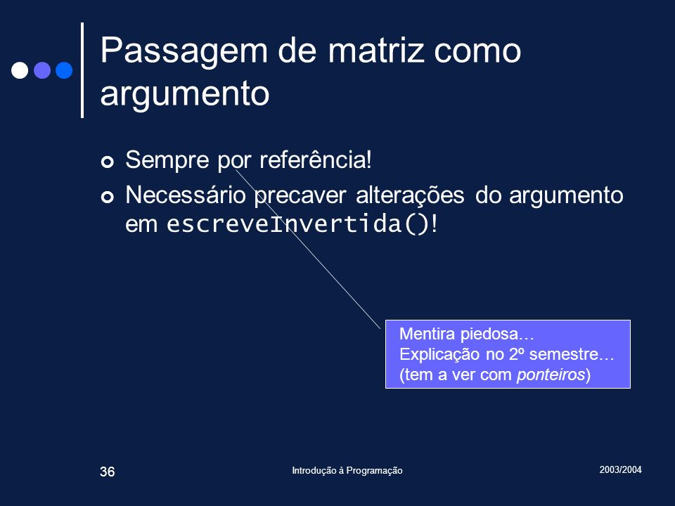 2003/2004 Introdução à Programação 36 Passagem de matriz como argumento Sempre por referência! Necessário precaver alterações do argumento em escreveI