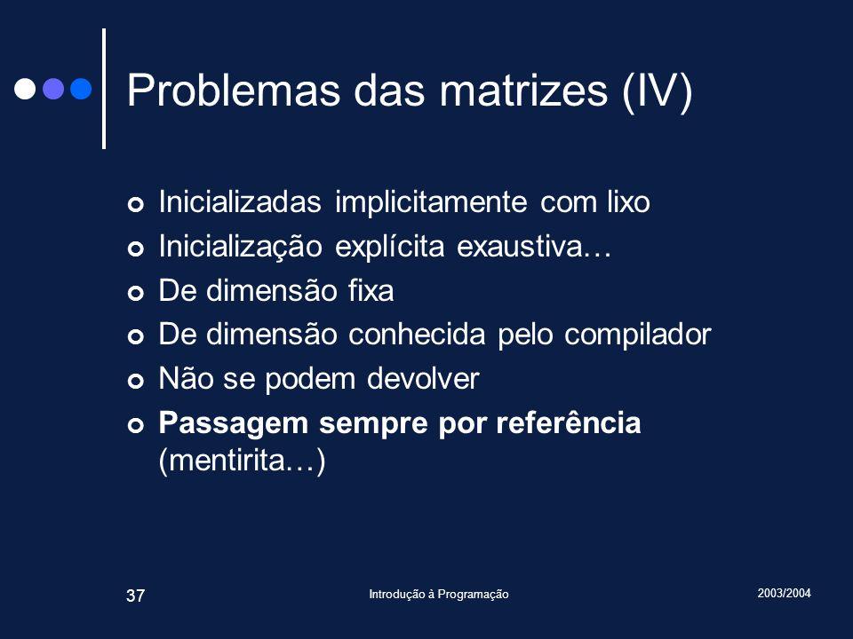 2003/2004 Introdução à Programação 37 Problemas das matrizes (IV) Inicializadas implicitamente com lixo Inicialização explícita exaustiva… De dimensão