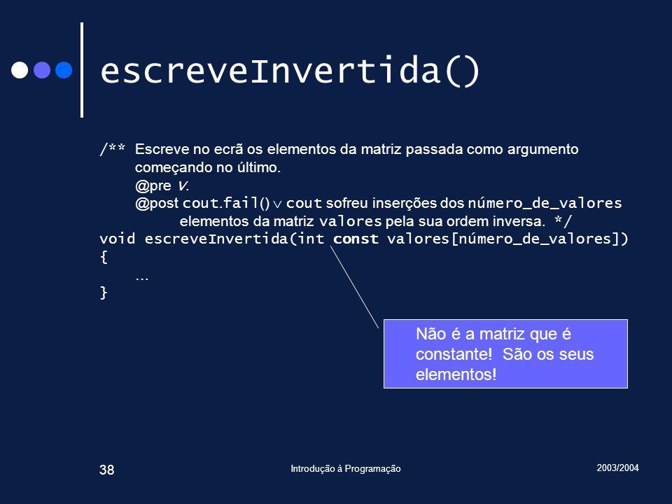 2003/2004 Introdução à Programação 38 escreveInvertida() /** Escreve no ecrã os elementos da matriz passada como argumento começando no último. @pre V