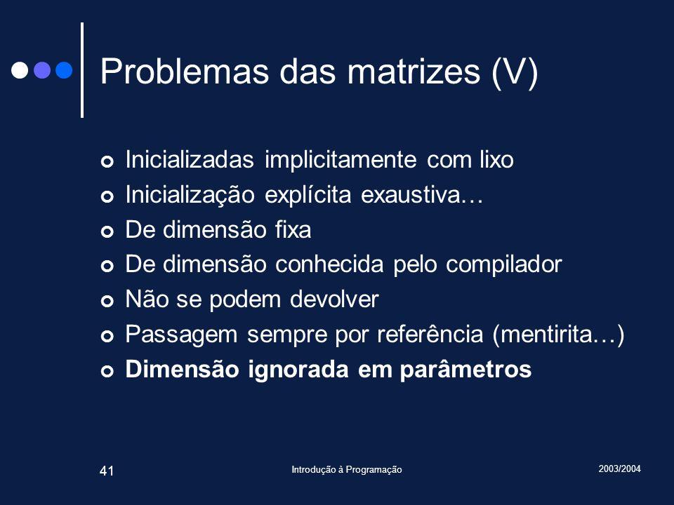 2003/2004 Introdução à Programação 41 Problemas das matrizes (V) Inicializadas implicitamente com lixo Inicialização explícita exaustiva… De dimensão