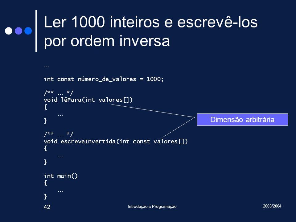 2003/2004 Introdução à Programação 42 Ler 1000 inteiros e escrevê-los por ordem inversa … int const número_de_valores = 1000; /** … */ void lêPara(int