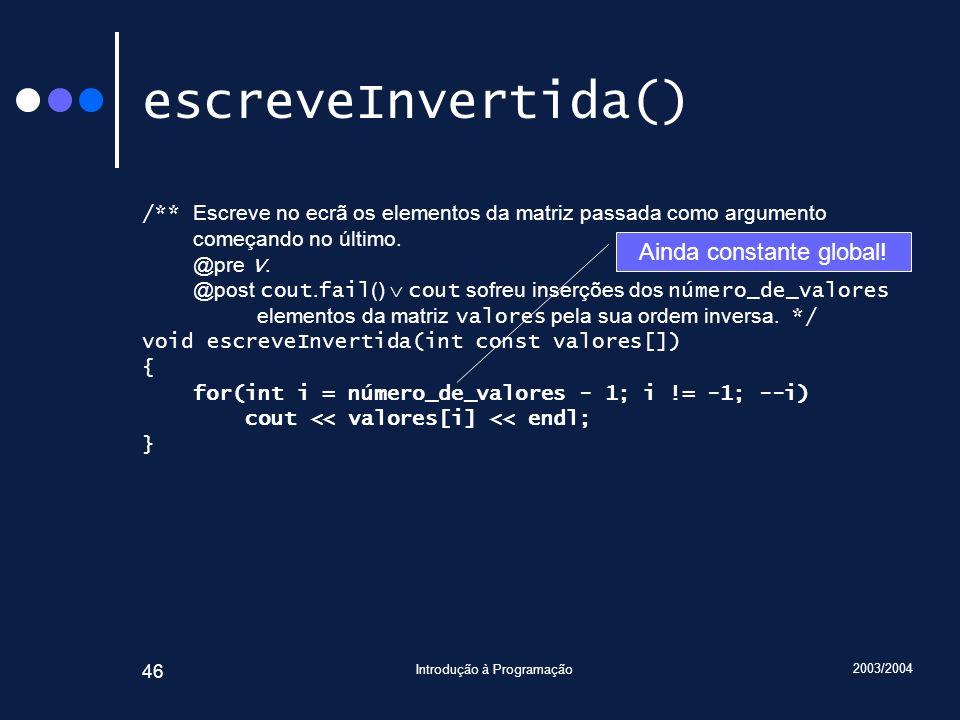 2003/2004 Introdução à Programação 46 escreveInvertida() /** Escreve no ecrã os elementos da matriz passada como argumento começando no último. @pre V