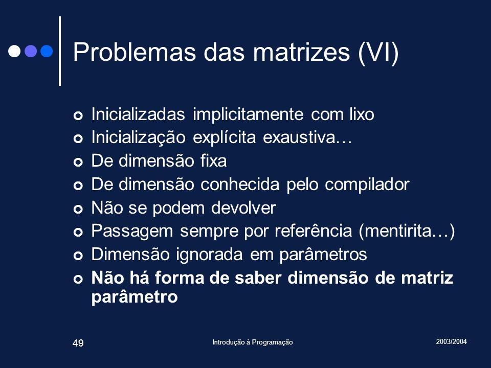 2003/2004 Introdução à Programação 49 Problemas das matrizes (VI) Inicializadas implicitamente com lixo Inicialização explícita exaustiva… De dimensão
