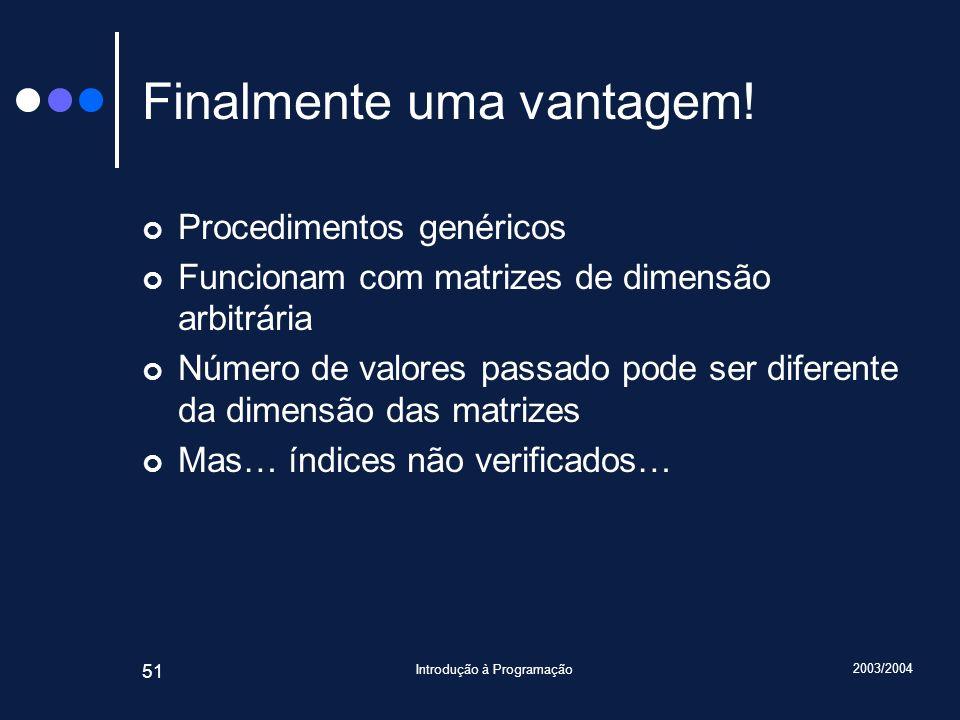 2003/2004 Introdução à Programação 51 Finalmente uma vantagem! Procedimentos genéricos Funcionam com matrizes de dimensão arbitrária Número de valores