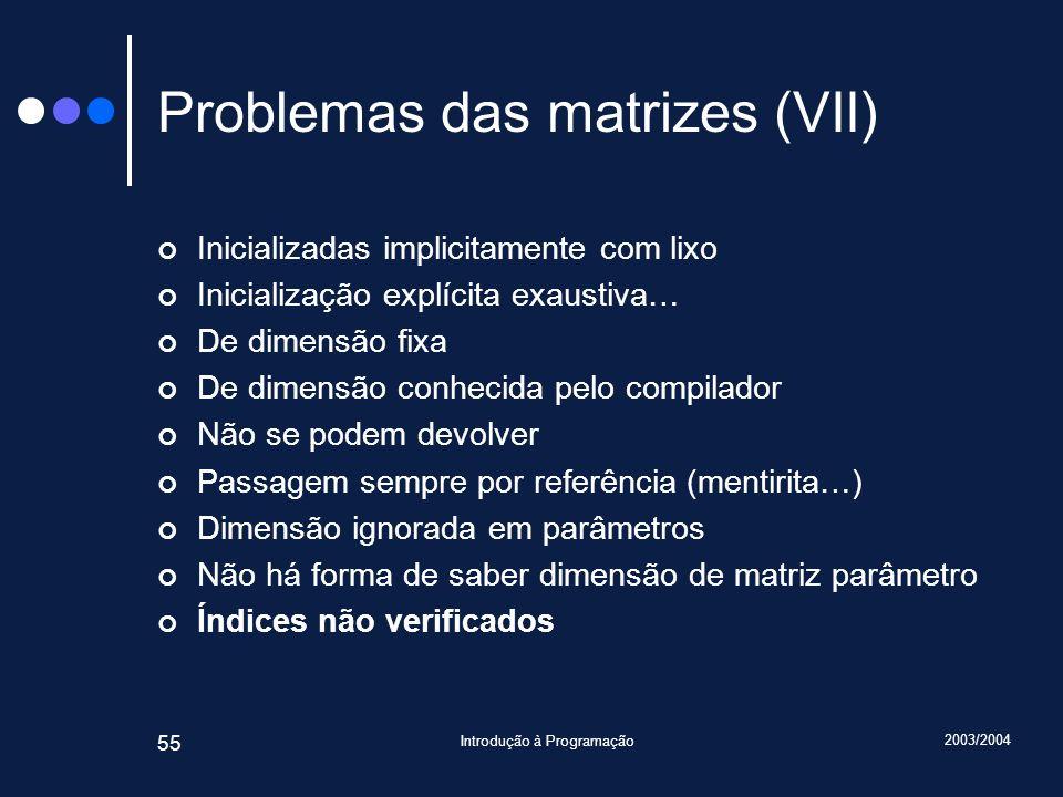 2003/2004 Introdução à Programação 55 Problemas das matrizes (VII) Inicializadas implicitamente com lixo Inicialização explícita exaustiva… De dimensã