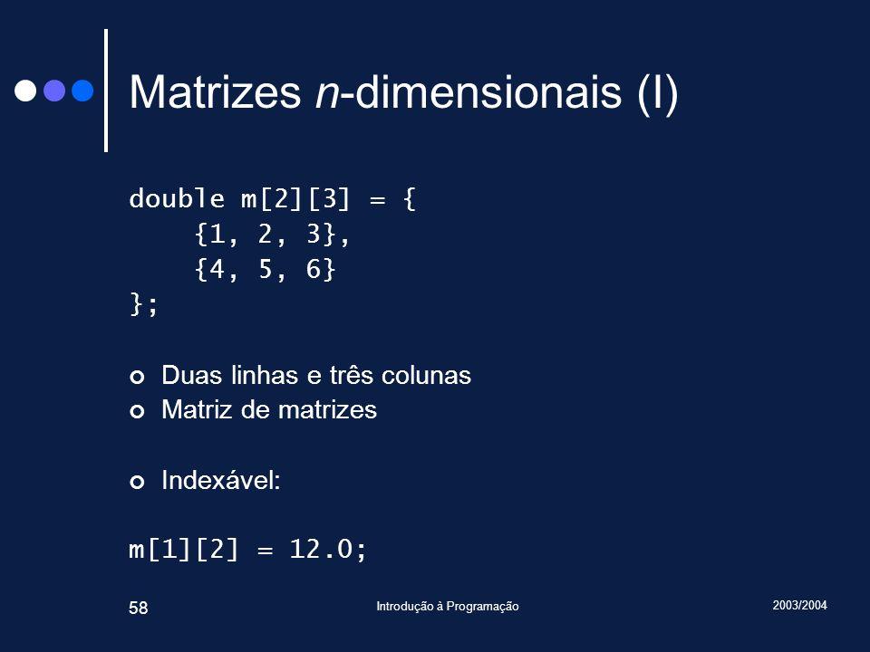 2003/2004 Introdução à Programação 58 Matrizes n-dimensionais (I) double m[2][3] = { {1, 2, 3}, {4, 5, 6} }; Duas linhas e três colunas Matriz de matr