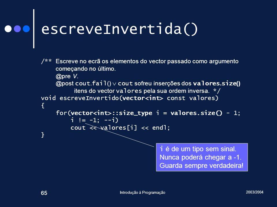 2003/2004 Introdução à Programação 65 escreveInvertida() /** Escreve no ecrã os elementos do vector passado como argumento começando no último. @pre V