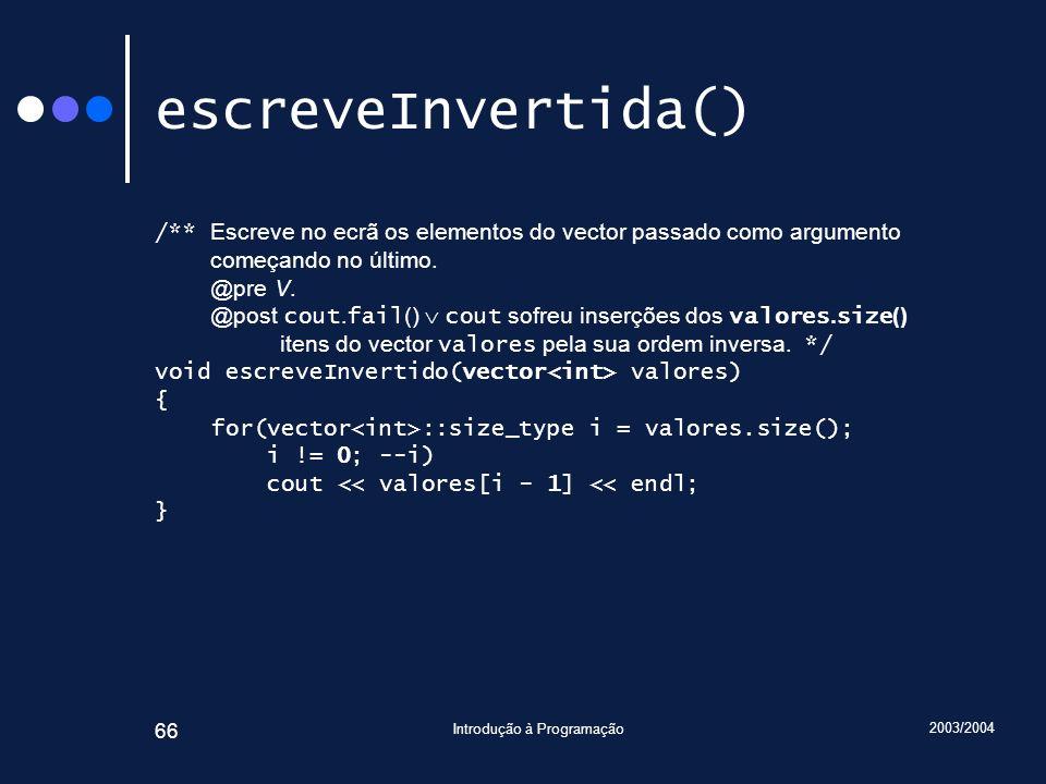 2003/2004 Introdução à Programação 66 escreveInvertida() /** Escreve no ecrã os elementos do vector passado como argumento começando no último. @pre V