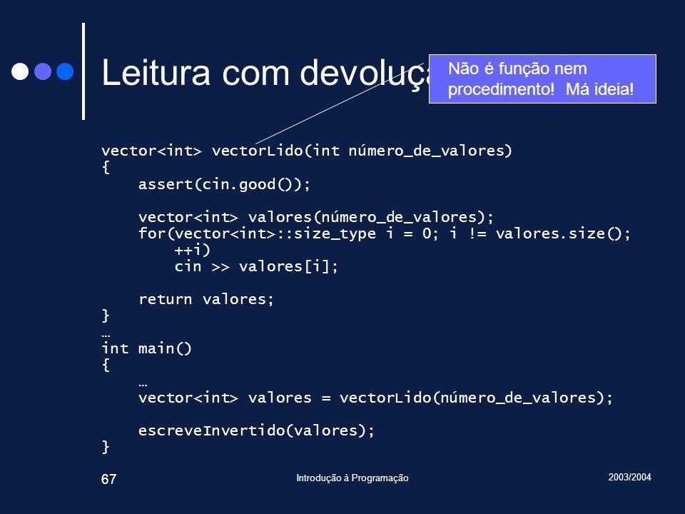 2003/2004 Introdução à Programação 67 Leitura com devolução (I) vector vectorLido(int número_de_valores) { assert(cin.good()); vector valores(número_d