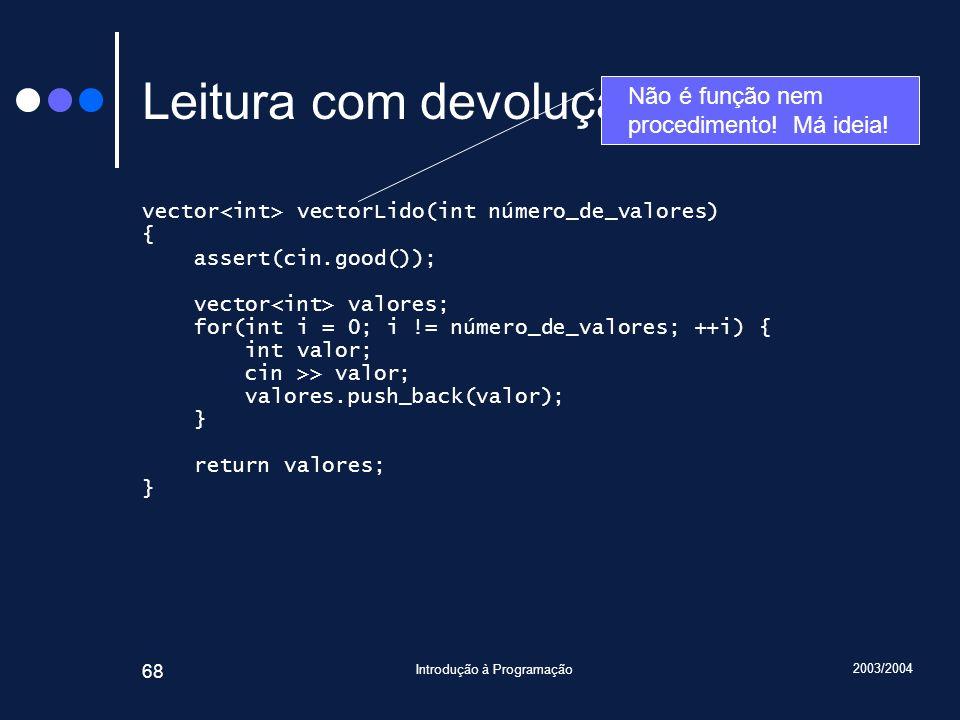 2003/2004 Introdução à Programação 68 Leitura com devolução (II) vector vectorLido(int número_de_valores) { assert(cin.good()); vector valores; for(in