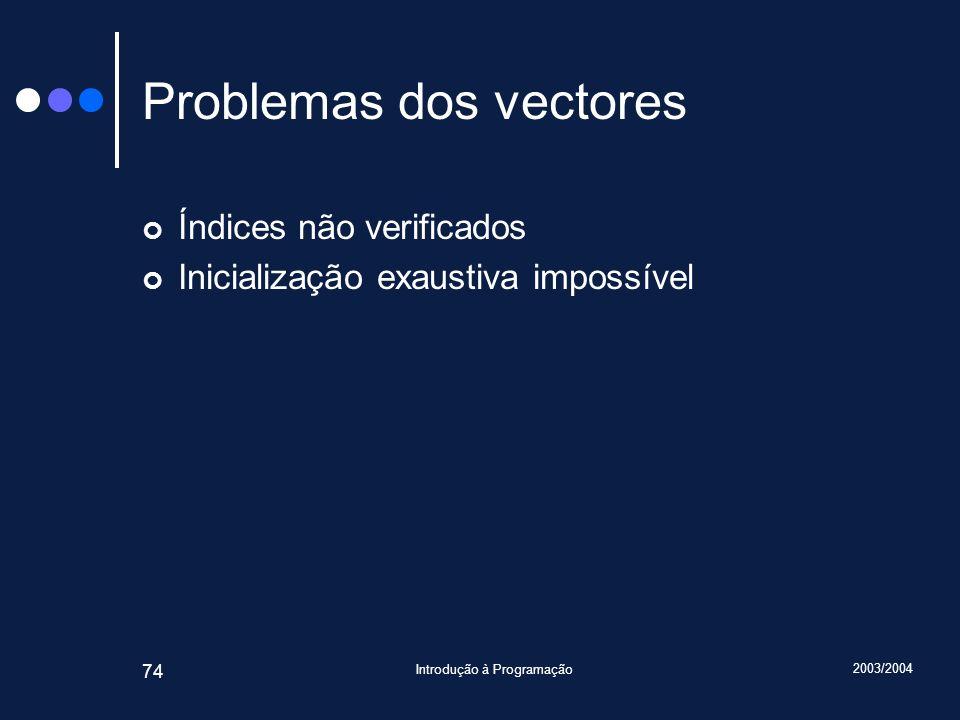 2003/2004 Introdução à Programação 74 Problemas dos vectores Índices não verificados Inicialização exaustiva impossível