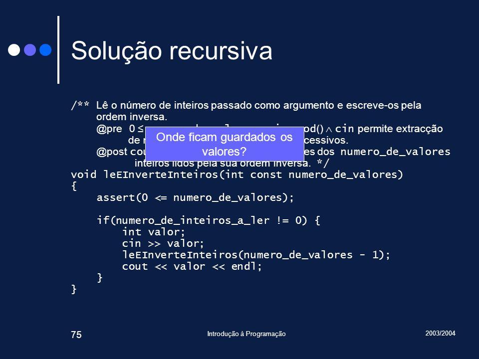 2003/2004 Introdução à Programação 75 Solução recursiva /** Lê o número de inteiros passado como argumento e escreve-os pela ordem inversa. @pre 0 num