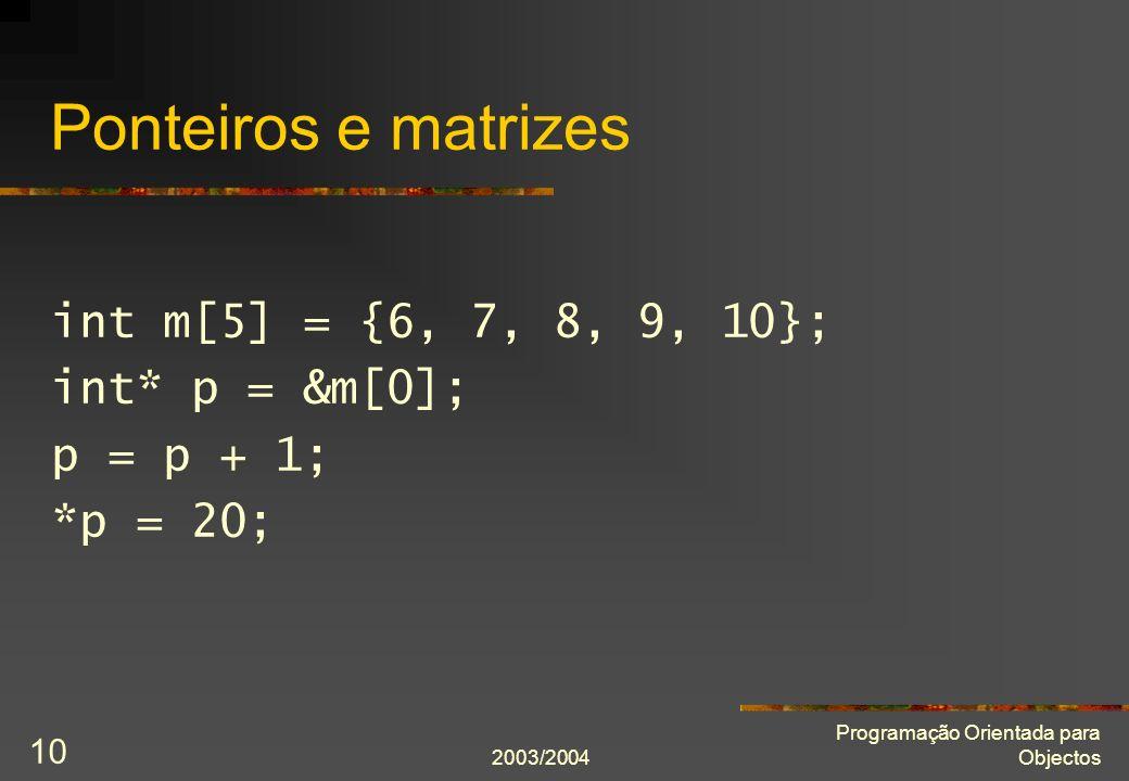 2003/2004 Programação Orientada para Objectos 10 Ponteiros e matrizes int m[5] = {6, 7, 8, 9, 10}; int* p = &m[0]; p = p + 1; *p = 20;