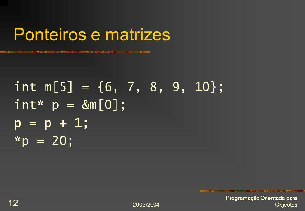 2003/2004 Programação Orientada para Objectos 12 Ponteiros e matrizes int m[5] = {6, 7, 8, 9, 10}; int* p = &m[0]; p = p + 1; *p = 20;