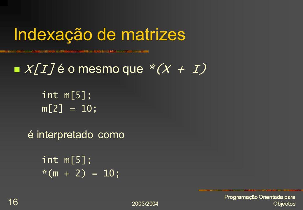 2003/2004 Programação Orientada para Objectos 16 Indexação de matrizes X[I] é o mesmo que *(X + I) int m[5]; m[2] = 10; é interpretado como int m[5]; *(m + 2) = 10;