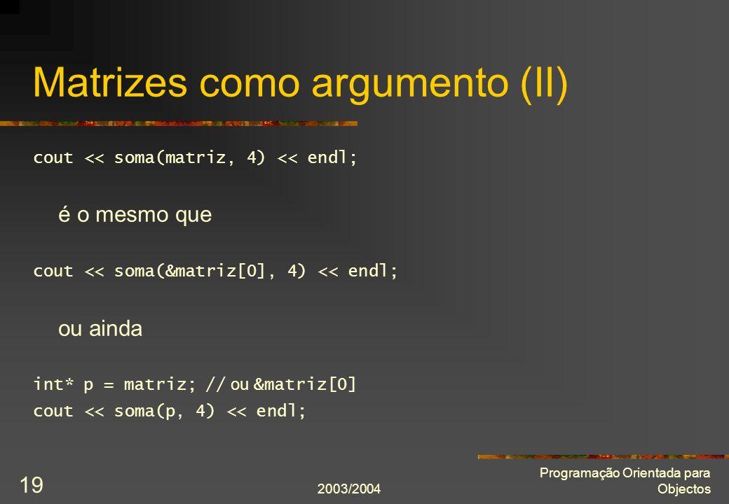 2003/2004 Programação Orientada para Objectos 19 Matrizes como argumento (II) cout << soma(matriz, 4) << endl; é o mesmo que cout << soma(&matriz[0], 4) << endl; ou ainda int* p = matriz; // ou &matriz[0] cout << soma(p, 4) << endl;