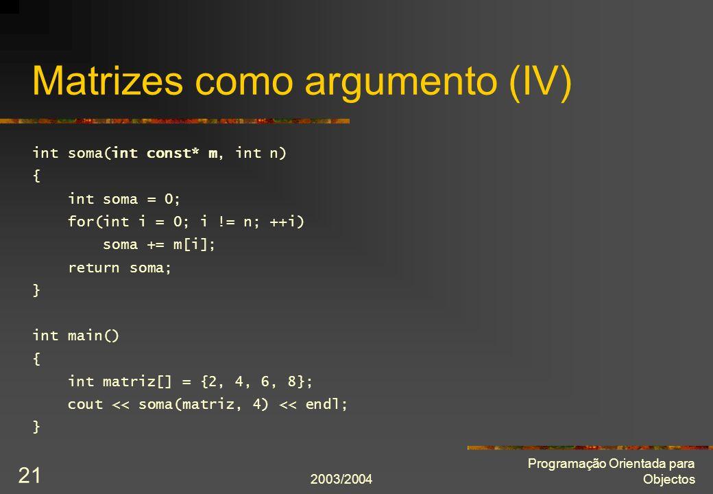 2003/2004 Programação Orientada para Objectos 21 Matrizes como argumento (IV) int soma(int const* m, int n) { int soma = 0; for(int i = 0; i != n; ++i) soma += m[i]; return soma; } int main() { int matriz[] = {2, 4, 6, 8}; cout << soma(matriz, 4) << endl; }