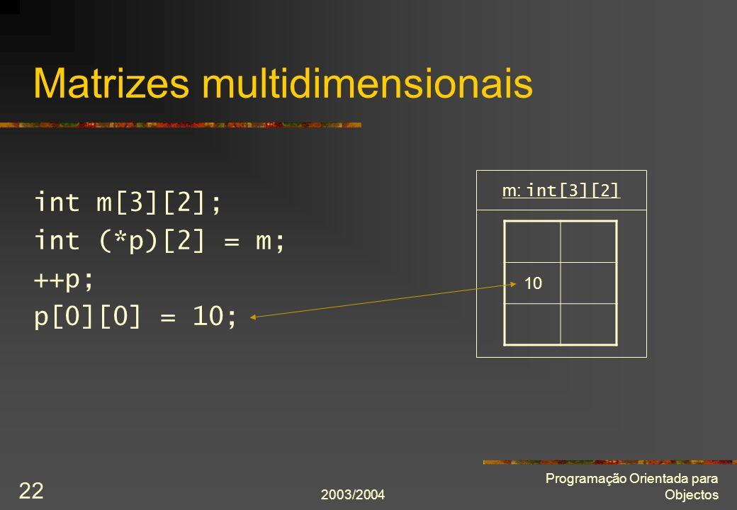 2003/2004 Programação Orientada para Objectos 22 Matrizes multidimensionais int m[3][2]; int (*p)[2] = m; ++p; p[0][0] = 10; 10 m: int[3][2]